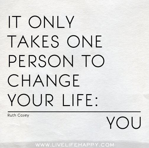 It only takes one person to change your life: You (Ruth Casey)